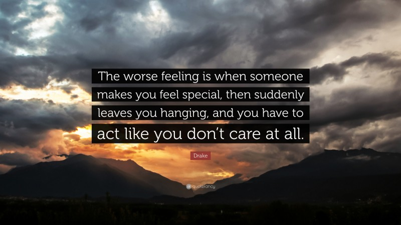 """Drake Quote: """"The worse feeling is when someone makes you feel special, then suddenly leaves you hanging, and you have to act like you don't care at all."""""""