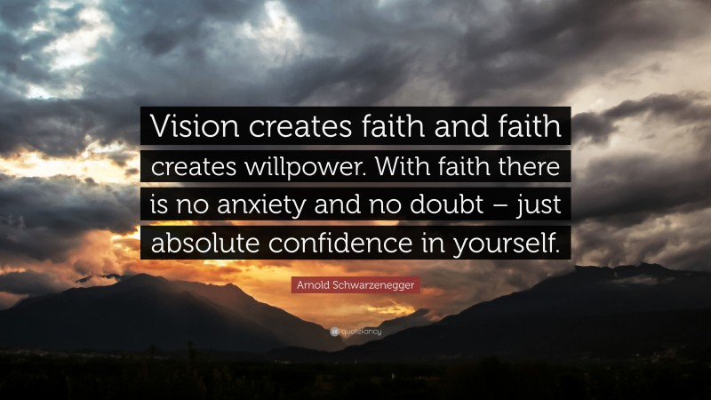 """Arnold Schwarzenegger Quote: """"Vision creates faith and faith creates willpower. With faith there is no anxiety and no doubt – just absolute confidence in yourself."""""""