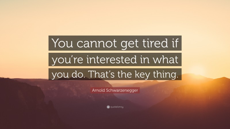 """Arnold Schwarzenegger Quote: """"You cannot get tired if you're interested in what you do. That's the key thing."""""""