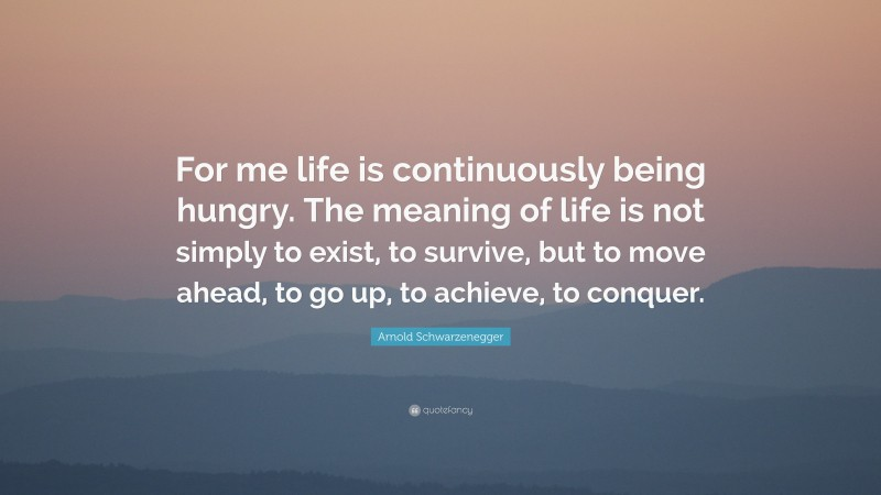"""Arnold Schwarzenegger Quote: """"For me life is continuously being hungry. The meaning of life is not simply to exist, to survive, but to move ahead, to go up, to achieve, to conquer."""""""