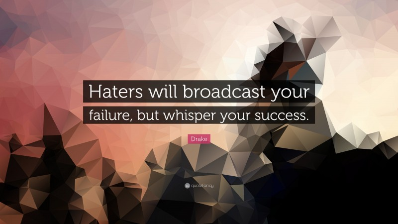 """Drake Quote: """"Haters will broadcast your failure, but whisper your success."""""""