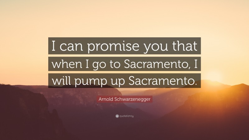 "Arnold Schwarzenegger Quote: ""I can promise you that when I go to Sacramento, I will pump up Sacramento."""