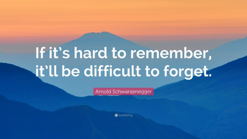 """Arnold Schwarzenegger Quote: """"If it's hard to remember, it'll be difficult to forget."""""""