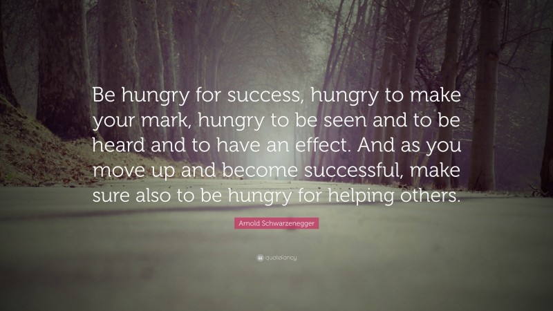 """Arnold Schwarzenegger Quote: """"Be hungry for success, hungry to make your mark, hungry to be seen and to be heard and to have an effect. And as you move up and become successful, make sure also to be hungry for helping others."""""""