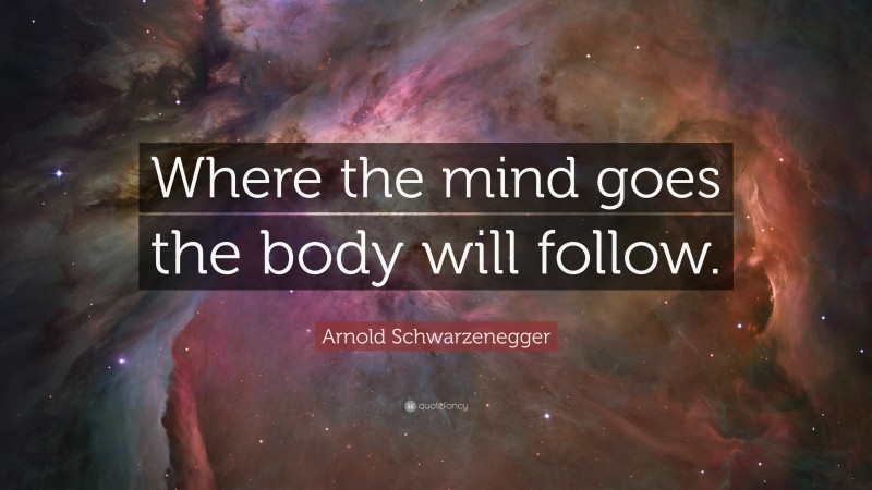 """Arnold Schwarzenegger Quote: """"Where the mind goes the body will follow."""""""