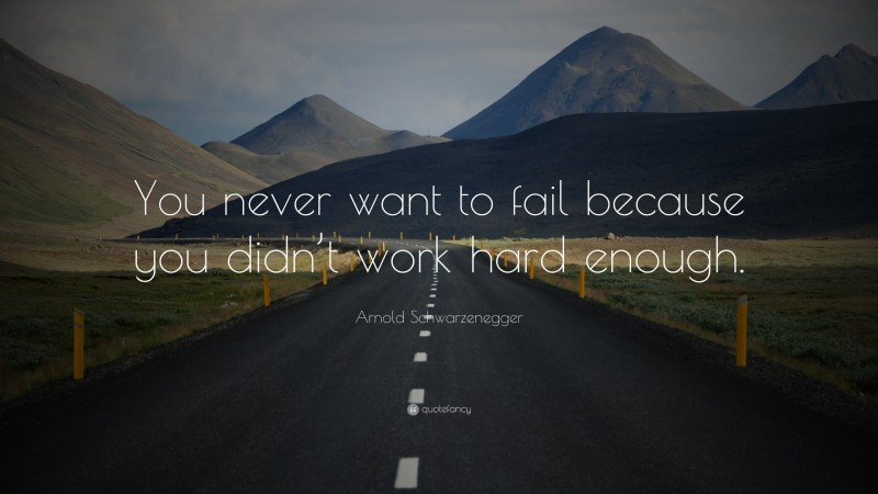 """Arnold Schwarzenegger Quote: """"You never want to fail because you didn't work hard enough."""""""