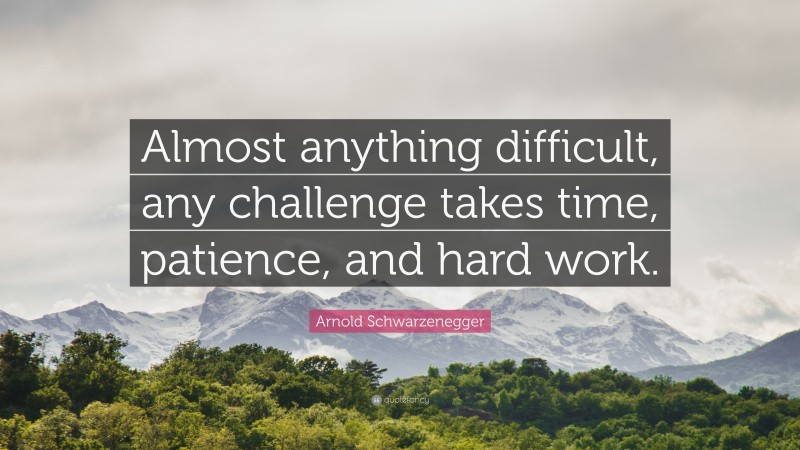 """Arnold Schwarzenegger Quote: """"Almost anything difficult, any challenge takes time, patience, and hard work."""""""