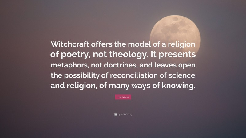"""Starhawk Quote: """"Witchcraft offers the model of a religion of poetry, not theology. It presents metaphors, not doctrines, and leaves open the possibility of reconciliation of science and religion, of many ways of knowing."""""""