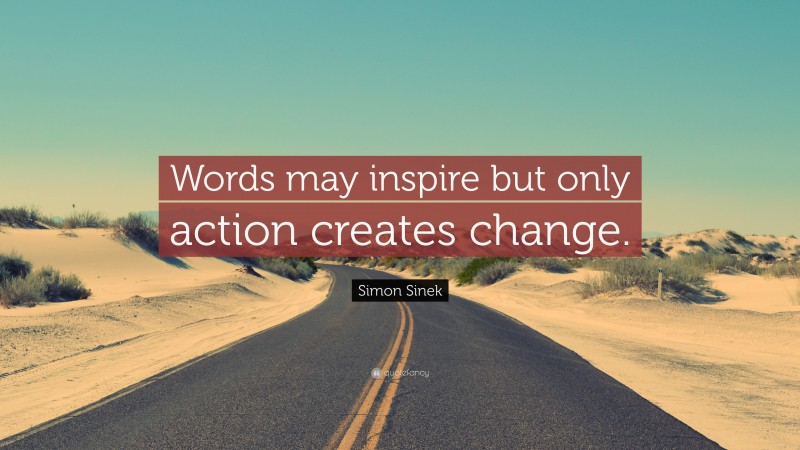 """Simon Sinek Quote: """"Words may inspire but only action creates change."""""""