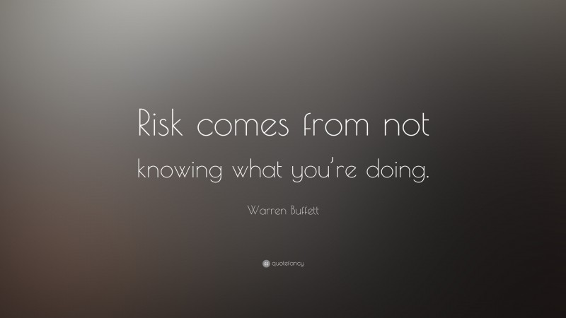 """Warren Buffett Quote: """"Risk comes from not knowing what you're doing."""""""