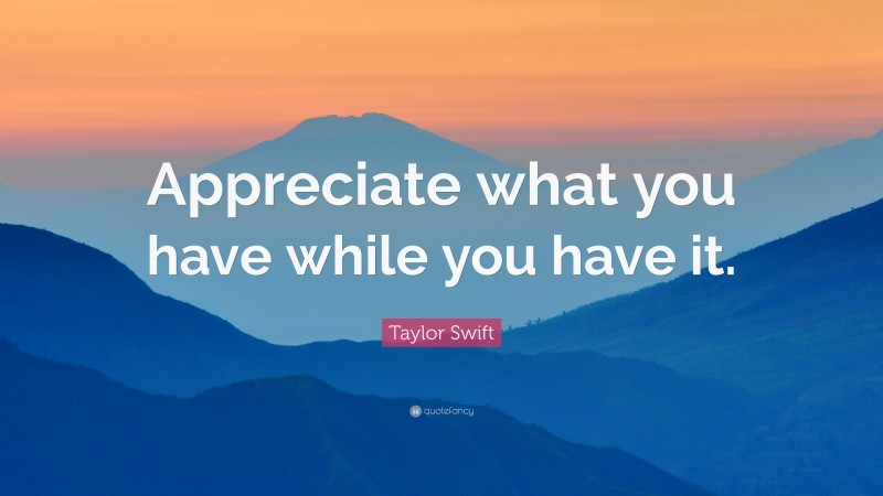 """Taylor Swift Quote: """"Appreciate what you have while you have it."""""""