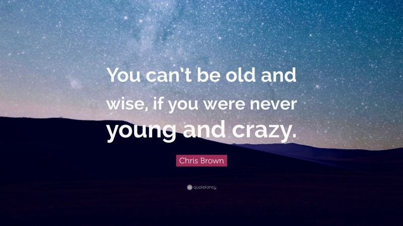 """Chris Brown Quote: """"You can't be old and wise, if you were never young and crazy."""""""