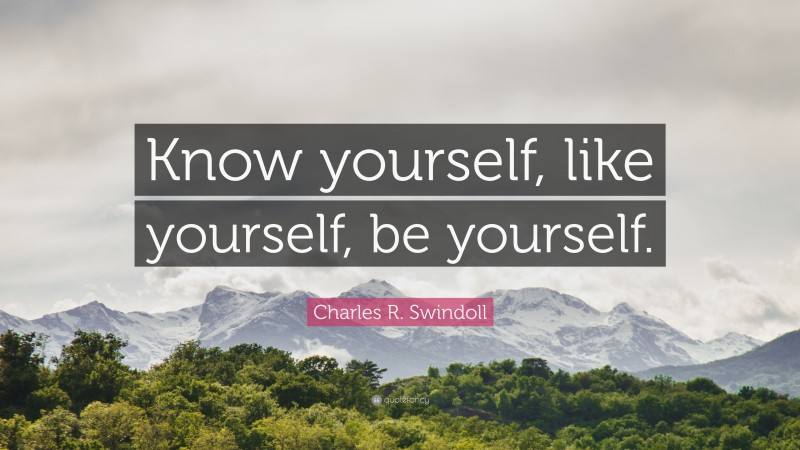 """Charles R. Swindoll Quote: """"Know yourself, like yourself, be yourself."""""""