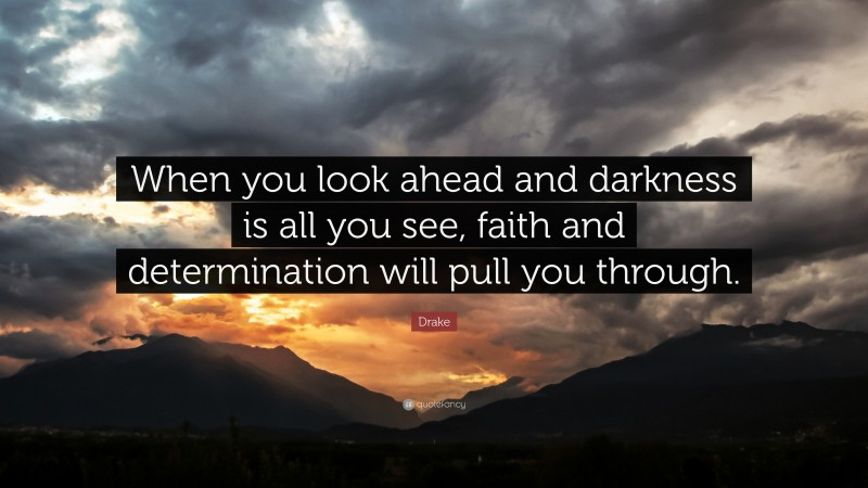 """Drake Quote: """"When you look ahead and darkness is all you see, faith and determination will pull you through."""""""