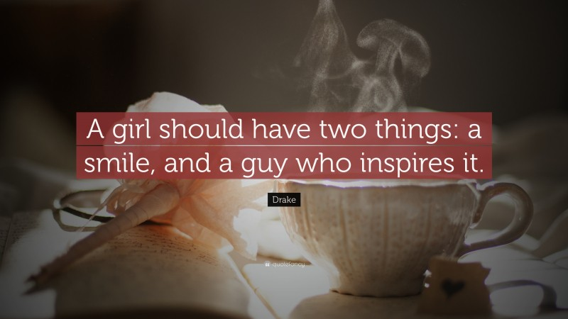"""Drake Quote: """"A girl should have two things: a smile, and a guy who inspires it."""""""