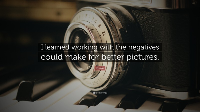 """Drake Quote: """"I learned working with the negatives could make for better pictures."""""""