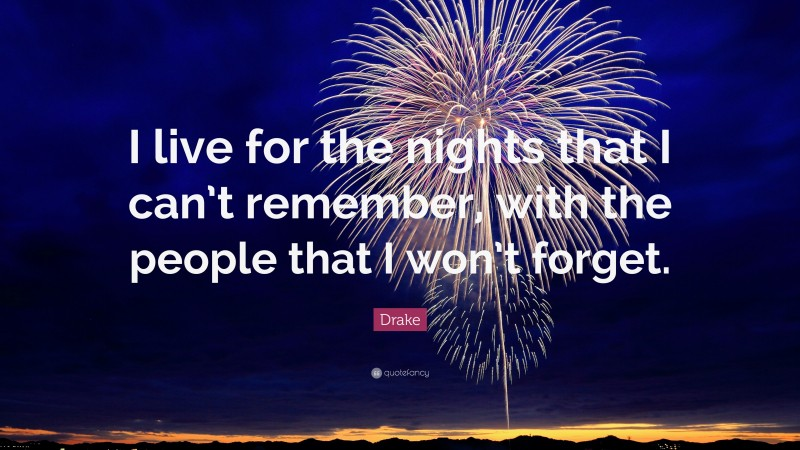 """Drake Quote: """"I live for the nights that I can't remember, with the people that I won't forget."""""""