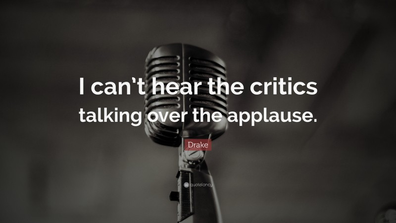 """Drake Quote: """"I can't hear the critics talking over the applause."""""""