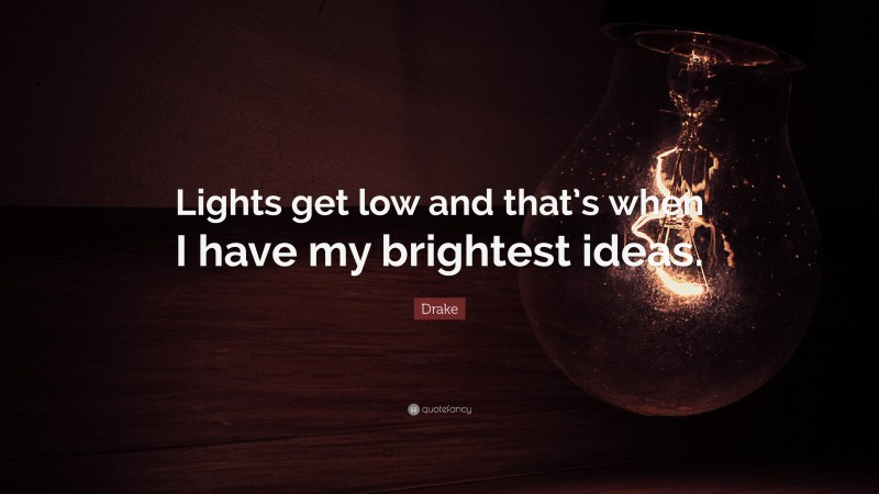 """Drake Quote: """"Lights get low and that's when I have my brightest ideas."""""""