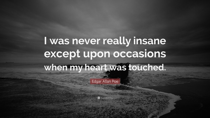 """Edgar Allan Poe Quote: """"I was never really insane except upon occasions when my heart was touched."""""""