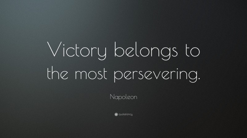 "Napoleon Quote: ""Victory belongs to the most persevering."""