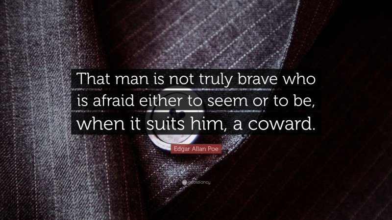 """Edgar Allan Poe Quote: """"That man is not truly brave who is afraid either to seem or to be, when it suits him, a coward."""""""
