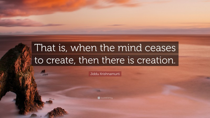 """Jiddu Krishnamurti Quote: """"That is, when the mind ceases to create, then there is creation."""""""