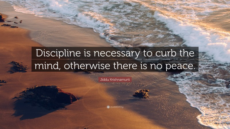 """Jiddu Krishnamurti Quote: """"Discipline is necessary to curb the mind, otherwise there is no peace."""""""