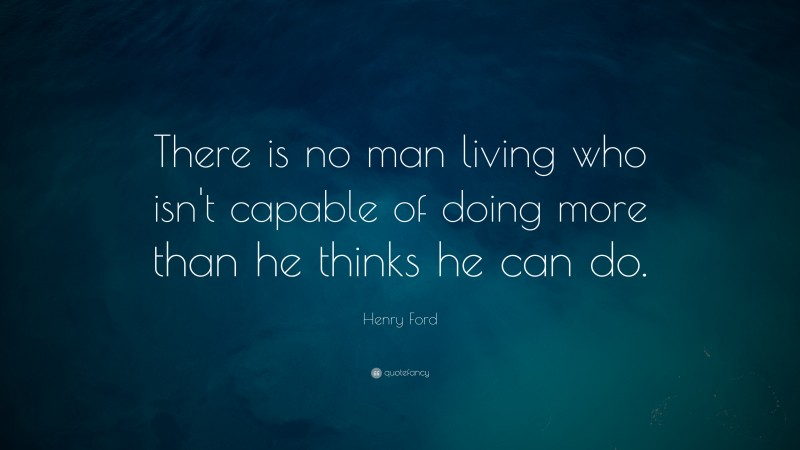 """Henry Ford Quote: """"There is no man living who isn't capable of doing more than he thinks he can do."""""""