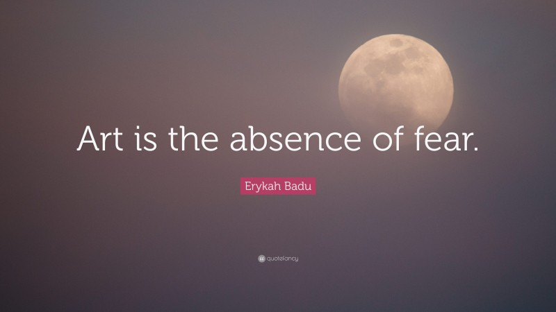 """Erykah Badu Quote: """"Art is the absence of fear."""""""