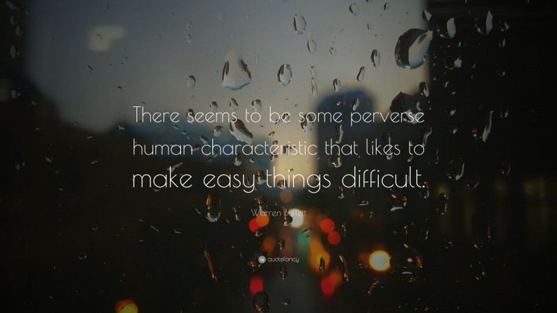 """Warren Buffett Quote: """"There seems to be some perverse human characteristic that likes to make easy things difficult. """""""