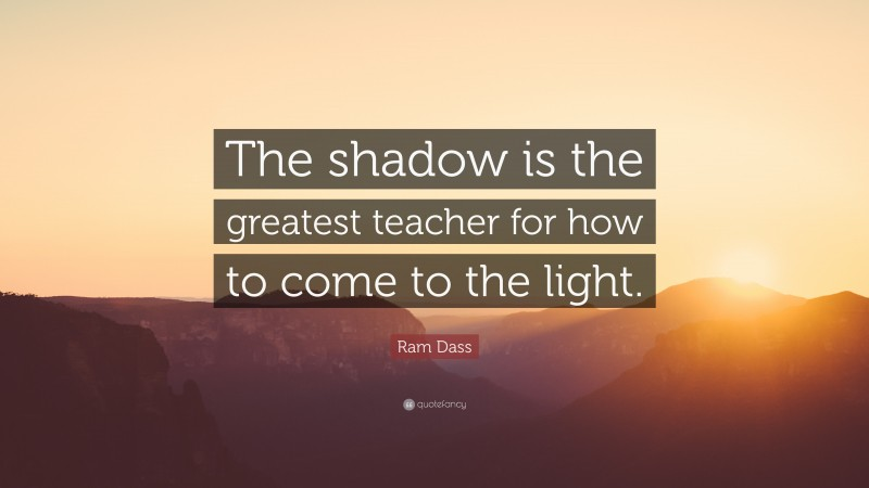 """Ram Dass Quote: """"The shadow is the greatest teacher for how to come to the light."""""""