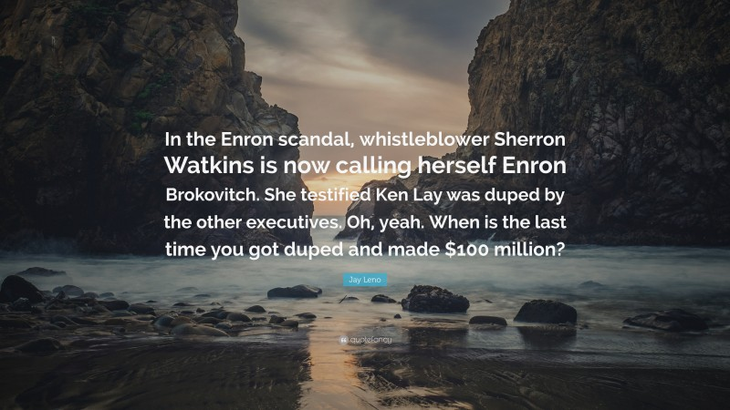 """Jay Leno Quote: """"In the Enron scandal, whistleblower Sherron Watkins is now calling herself Enron Brokovitch. She testified Ken Lay was duped by the other executives. Oh, yeah. When is the last time you got duped and made $100 million?"""""""