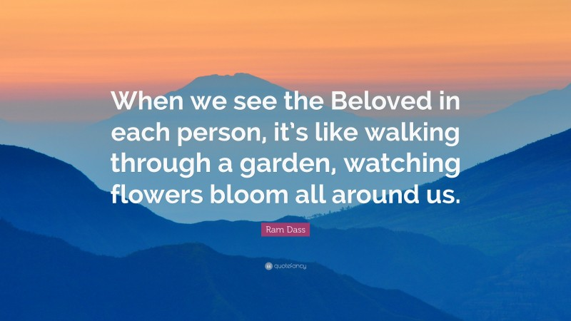 """Ram Dass Quote: """"When we see the Beloved in each person, it's like walking through a garden, watching flowers bloom all around us."""""""