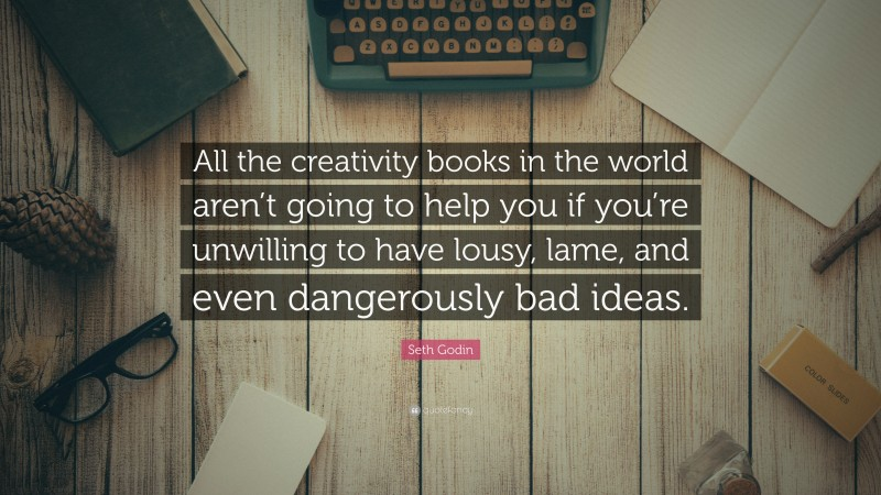"""Seth Godin Quote: """"All the creativity books in the world aren't going to help you if you're unwilling to have lousy, lame, and even dangerously bad ideas."""""""