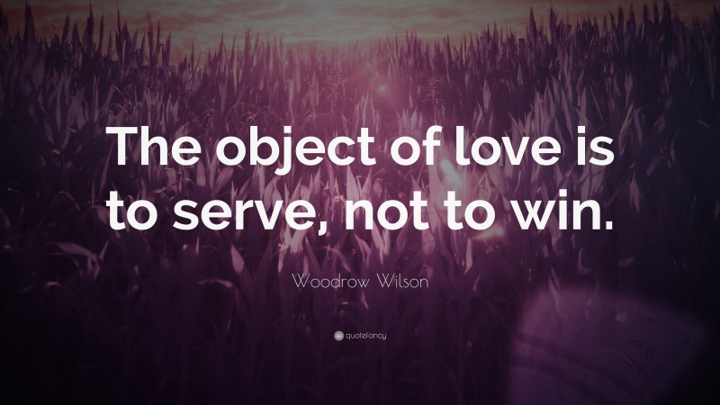"""Woodrow Wilson Quote: """"The object of love is to serve, not to win."""""""