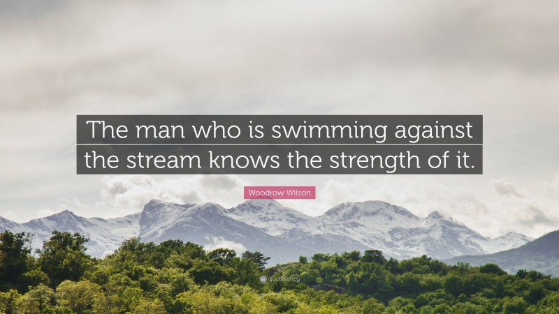 """Woodrow Wilson Quote: """"The man who is swimming against the stream knows the strength of it."""""""