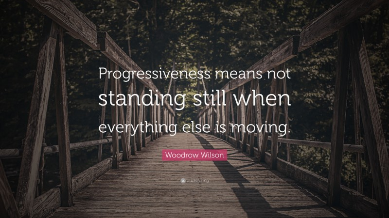 """Woodrow Wilson Quote: """"Progressiveness means not standing still when everything else is moving."""""""