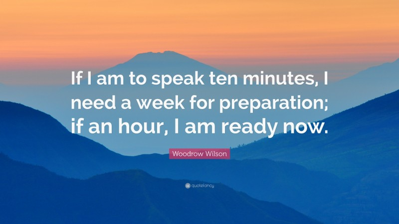 """Woodrow Wilson Quote: """"If I am to speak ten minutes, I need a week for preparation; if an hour, I am ready now."""""""