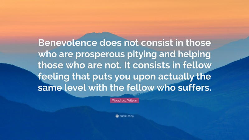 """Woodrow Wilson Quote: """"Benevolence does not consist in those who are prosperous pitying and helping those who are not. It consists in fellow feeling that puts you upon actually the same level with the fellow who suffers."""""""