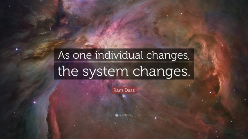 """Ram Dass Quote: """"As one individual changes, the system changes."""""""