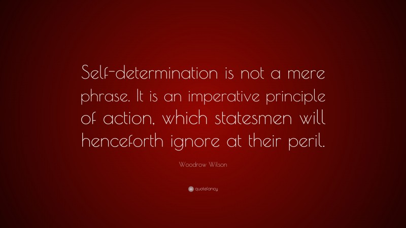 """Woodrow Wilson Quote: """"Self-determination is not a mere phrase. It is an imperative principle of action, which statesmen will henceforth ignore at their peril."""""""
