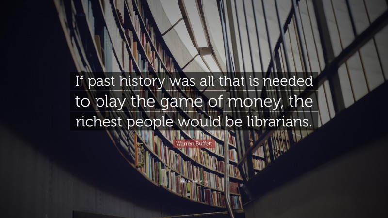 """Warren Buffett Quote: """"If past history was all that is needed to play the game of money, the richest people would be librarians."""""""