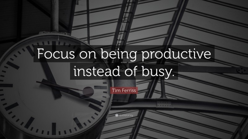 """Tim Ferriss Quote: """"Focus on being productive instead of busy."""""""