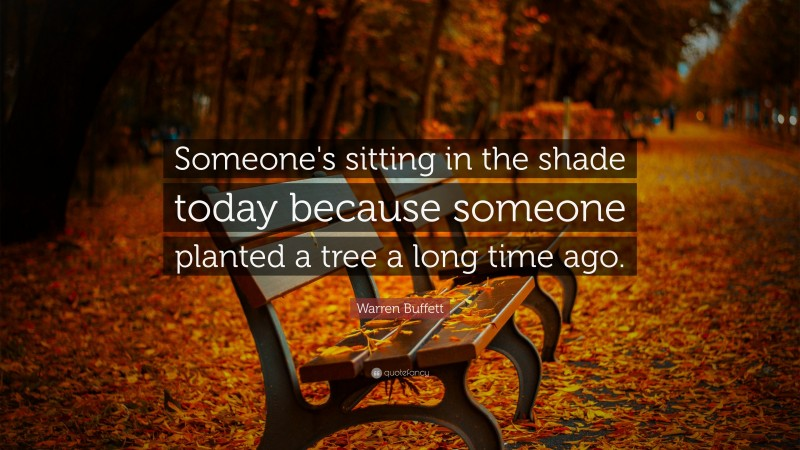 """Warren Buffett Quote: """"Someone's sitting in the shade today because someone planted a tree a long time ago."""""""