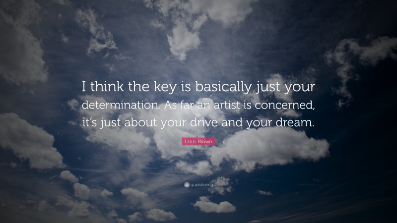 """Chris Brown Quote: """"I think the key is basically just your determination. As far an artist is concerned, it's just about your drive and your dream."""""""