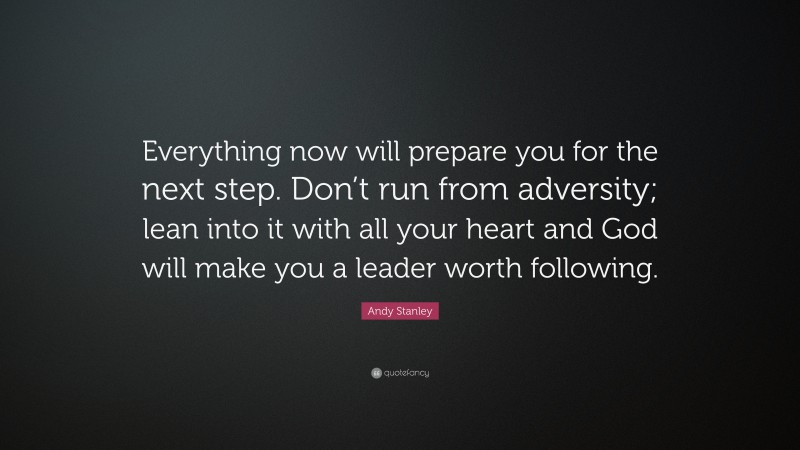 """Andy Stanley Quote: """"Everything now will prepare you for the next step. Don't run from adversity; lean into it with all your heart and God will make you a leader worth following."""""""