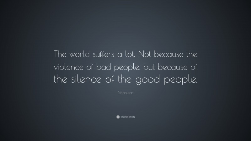 "Napoleon Quote: ""The world suffers a lot. Not because the violence of bad people, but because of the silence of the good people."""