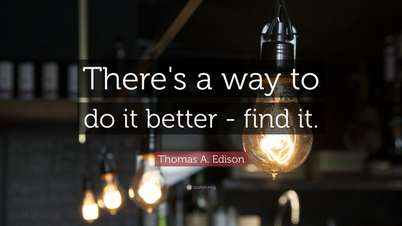 """Thomas A. Edison Quote: """"There's a way to do it better - find it."""""""