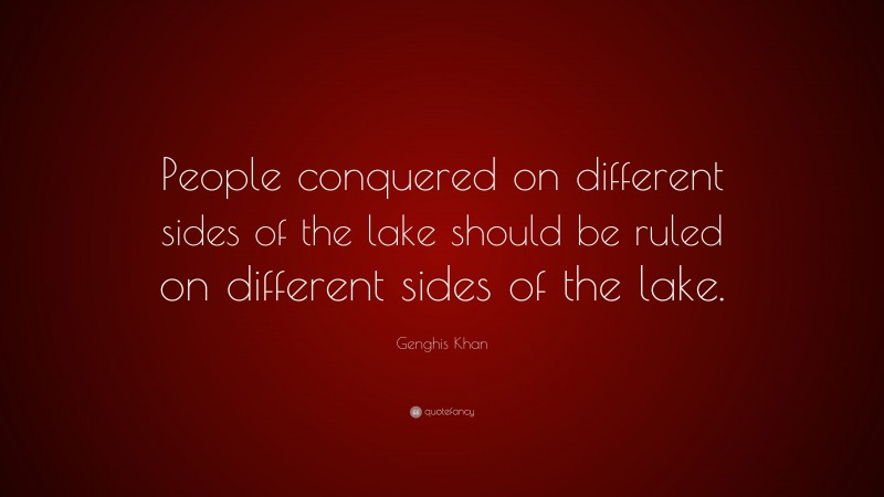 """Genghis Khan Quote: """"People conquered on different sides of the lake should be ruled on different sides of the lake."""""""
